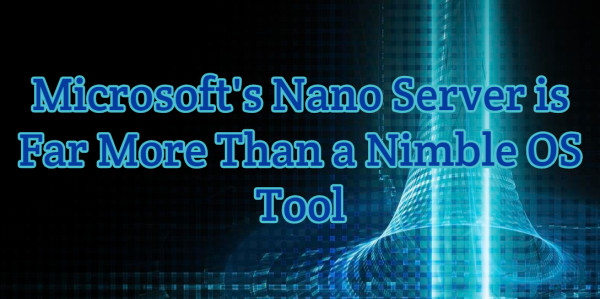 Microsoft's Nano Server Is Far More Than A Nimble OS Tool